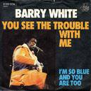 You See The Trouble With Me - Barry White